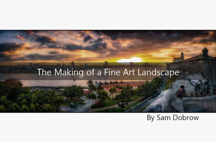 The Making of a Fine Art Landscape By Sam Dobrow
